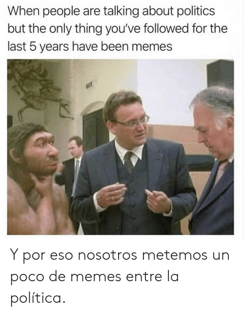 Memes, Politics, and Been: When people are talking about politics  but the only thing you've followed for the  last 5 years have been memes Y por eso nosotros metemos un poco de memes entre la política.