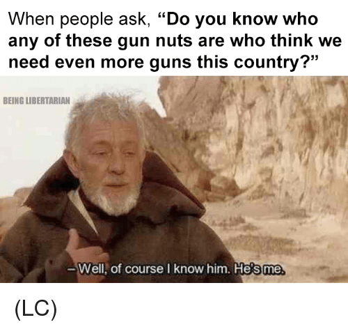 "Guns, Memes, and Libertarian: When people ask, ""Do you know who  any of these gun nuts are who think we  need even more guns this country?""  BEING LIBERTARIAN  Well,  of course I know him. He  s me (LC)"
