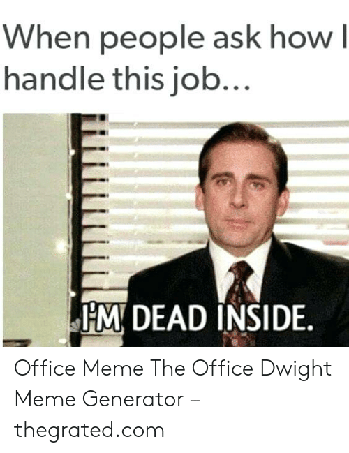 Meme The Office: When people ask how l  handle this job...  M DEAD INSIDE. Office Meme The Office Dwight Meme Generator – thegrated.com