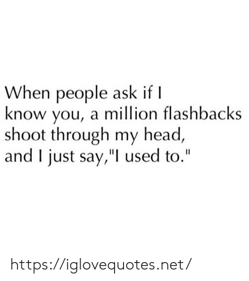 """Head, Ask, and Net: When people ask if I  know you, a million flashbacks  shoot through my head,  and I just say,"""" used to."""" https://iglovequotes.net/"""