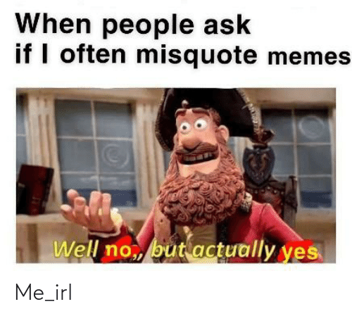 Misquote: When people ask  if I often misquote memes  Well no,, butactually yes Me_irl