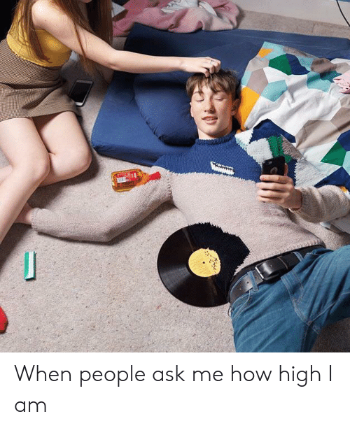 how high: When people ask me how high I am
