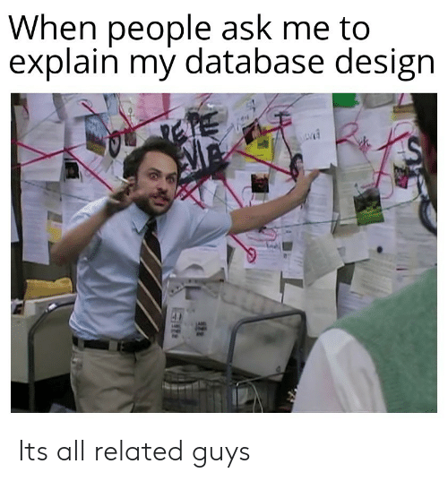 Design, Ask, and Database: When people ask me to  explain my database design Its all related guys