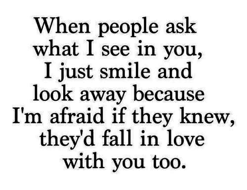 Fall, Love, and Smile: When people ask  what I see in you,  I just smile and  look away because  I'm afraid if they knew,  they'd fall in love  with you to  o.