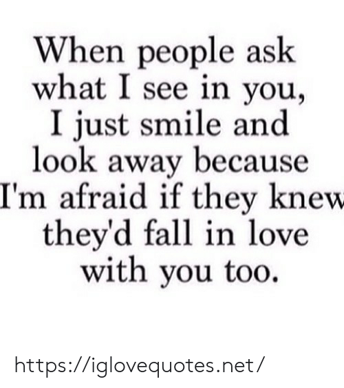 Because Im: When people ask  what I see in you  I just smile and  look away because  I'm afraid if they knew  they'd fall in love  with you too https://iglovequotes.net/