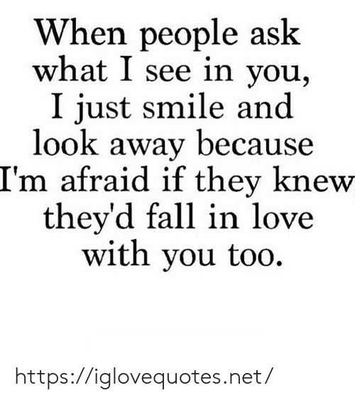 Because Im: When people ask  what I see in you,  I just smile and  look away because  I'm afraid if they knew  they'd fall in love  with you too https://iglovequotes.net/