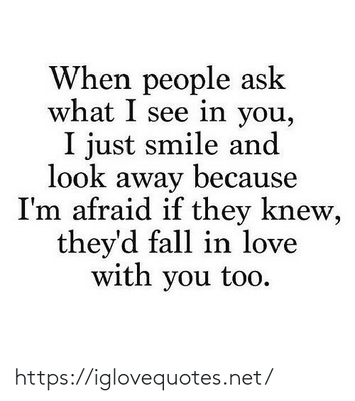 Because Im: When people ask  what I see in you,  I just smile and  look away because  I'm afraid if they knew,  they'd fall in love  with you too. https://iglovequotes.net/