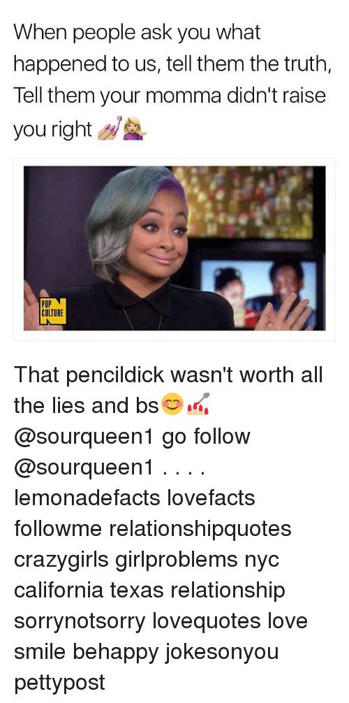 Youre Momma: When people ask you what  happened to us, tell them the truth,  Tell them your momma didn't raise  you right  POP  CULTURE That pencildick wasn't worth all the lies and bs😊💅🏼 @sourqueen1 go follow @sourqueen1 . . . . lemonadefacts lovefacts followme relationshipquotes crazygirls girlproblems nyc california texas relationship sorrynotsorry lovequotes love smile behappy jokesonyou pettypost