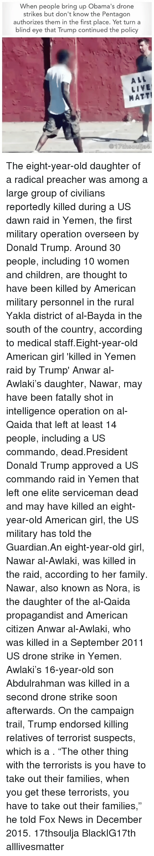 "accordance: When people bring up Obama's drone  strikes but don't know the Pentagon  authorizes them in the first place. Yet turn a  blind eye that Trump continued the policy  ALL  LIVE  MATT! The eight-year-old daughter of a radical preacher was among a large group of civilians reportedly killed during a US dawn raid in Yemen, the first military operation overseen by Donald Trump. Around 30 people, including 10 women and children, are thought to have been killed by American military personnel in the rural Yakla district of al-Bayda in the south of the country, according to medical staff.Eight-year-old American girl 'killed in Yemen raid <approved >by Trump' Anwar al-Awlaki's daughter, Nawar, may have been fatally shot in intelligence operation on al-Qaida that left at least 14 people, including a US commando, dead.President Donald Trump <personally >approved a US commando raid in Yemen that left one elite serviceman dead and may have killed an eight-year-old American girl, the US military has told the Guardian.An eight-year-old girl, Nawar al-Awlaki, was killed in the raid, according to her family. Nawar, also known as Nora, is the daughter of the al-Qaida propagandist and American citizen Anwar al-Awlaki, who was killed in a September 2011 US drone strike in Yemen. Awlaki's 16-year-old son Abdulrahman was killed in a second drone strike soon afterwards. On the campaign trail, Trump endorsed killing relatives of terrorist suspects, which is a <war crime>. ""The other thing with the terrorists is you have to take out their families, when you get these terrorists, you have to take out their families,"" he told Fox News in December 2015. 17thsoulja BlackIG17th alllivesmatter"