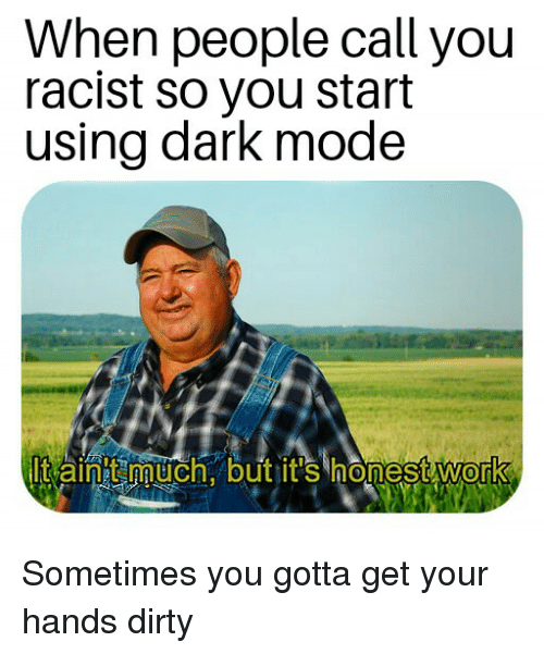 Dirty, Racist, and Dank Memes: When people call you  racist so you start  using dark mode  0