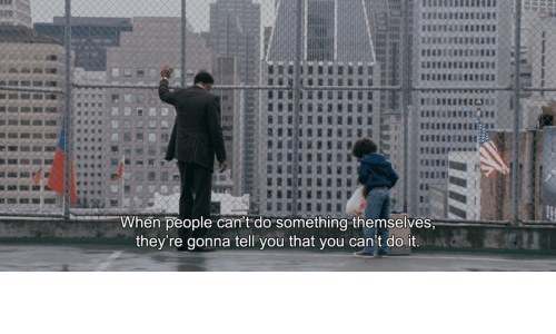 Cant Do It: When people can't do something themselves  they're gonna tell you that you can't do it