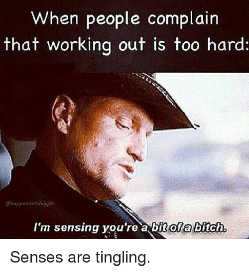 tingling: When people complain  that working out is too hard:  @happeninindagym  I'm sensing you're a bit ofa bitch Senses are tingling.