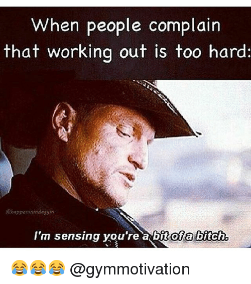 Complainer: When people complain  that working out is too hard:  @happeninindagym  I'm sensing you're a bit ofa bitch  nofa bitch. 😂😂😂 @gymmotivation