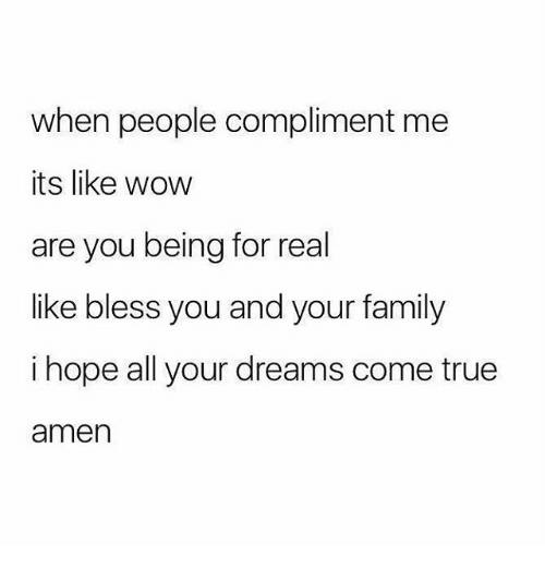 compliment me: when people compliment me  its like wow  are you being for real  like bless you and your family  i hope all your dreams come true  amen