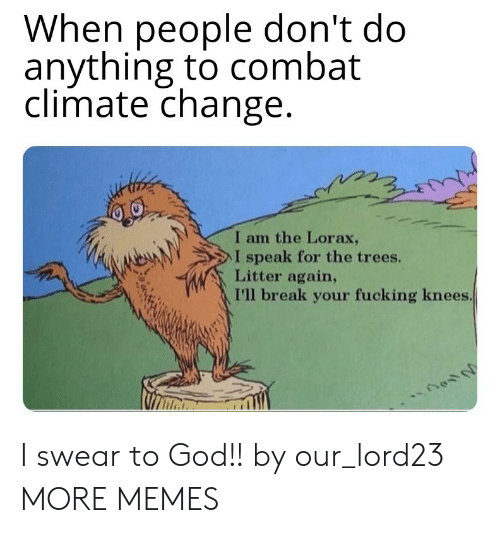 lorax: When people don't do  anything to combat  climate change  I am the Lorax,  NeAN  > l speak for the trees.  Litter again,  I'll break your fucking knees I swear to God!! by our_lord23 MORE MEMES