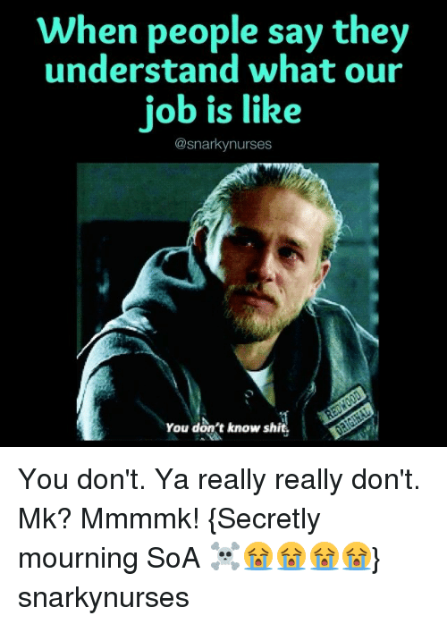 Memes, Shit, and 🤖: When people say they  understand what our  job is like  @snarky nurses  You don't know shit You don't. Ya really really don't. Mk? Mmmmk! {Secretly mourning SoA ☠️😭😭😭😭} snarkynurses