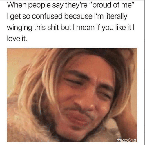 """Proud Of Me: When people say they're """"proud of me""""  Iget so confused because I'm literally  winging this shit but I mean if you like it I  love it.  PhotoGrid"""