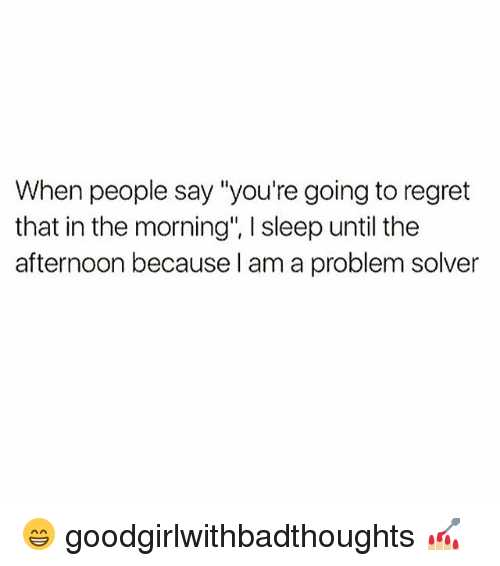 "Regretment: When people say ""you're going to regret  that in the morning', sleep until the  afternoon because I am a problem solver 😁 goodgirlwithbadthoughts 💅🏼"