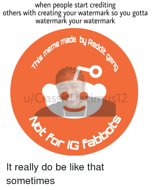 Be Like, Meme, and Reddit: when people start crediting  others with creating your watermark so you gotta  watermark your watermark  de by Redit  meme madk  uCas  12