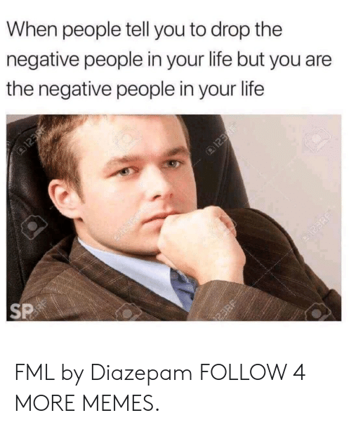 123Rf: When people tell you to drop the  negative people in your life but you are  the negative people in your life  123  123F  SP  123RF  JUE2 FML by Diazepam FOLLOW 4 MORE MEMES.