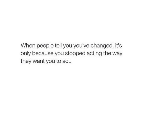Acting, Act, and They: When people tell you you've changed, it's  only because you stopped acting the way  they want you to act.