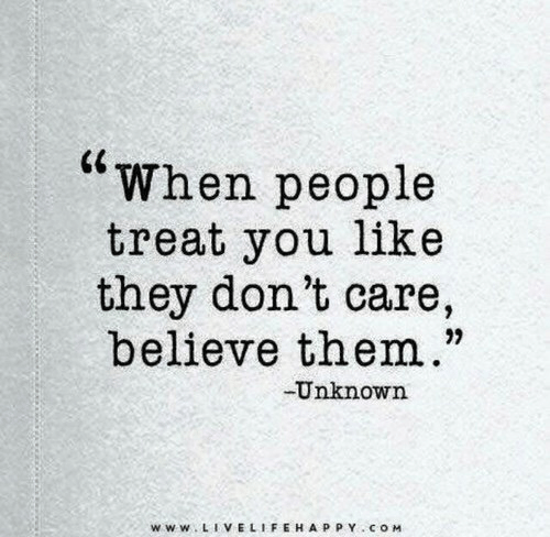 """Com, Unknown, and Believe: """"When people  treat you like  they don't care,  believe them.""""  Unknown  www LIVELIFEHAPPY COM"""