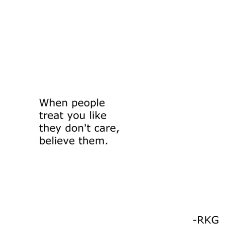 They Dont: When people  treat you like  they don't care,  believe them.  -RKG