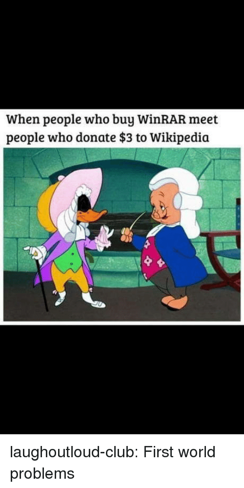 first world: When people who buy WinRAR meet  people who donate $3 to Wikipedia laughoutloud-club:  First world problems