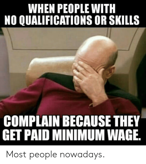 People Nowadays: WHEN PEOPLE WITH  NO QUALIFICATIONS OR SKILLS  COMPLAIN BECAUSE THEY  GET PAID MINIMUM WAGE Most people nowadays.