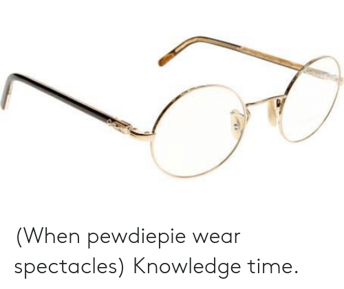 Time, Knowledge, and Pewdiepie: (When pewdiepie wear spectacles) Knowledge time.