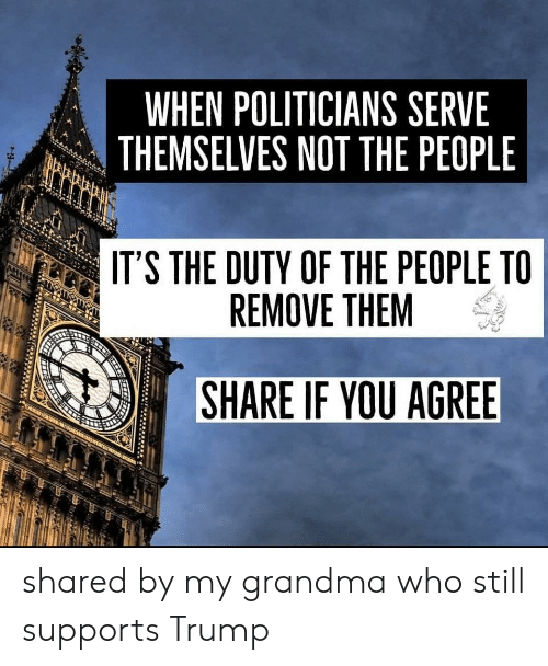 Grandma, Trump, and Politicians: WHEN POLITICIANS SERVE  THEMSELVES NOT THE PEOPLE  IT'S THE DUTY OF THE PEOPLE TO  REMOVE THEM  SHARE IF YOU AGREE shared by my grandma who still supports Trump