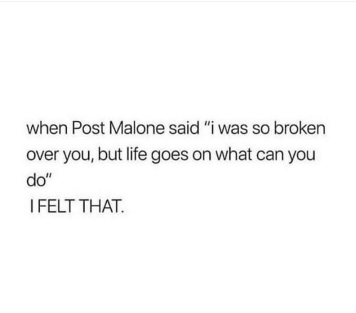 "Life, Post Malone, and Can: when Post Malone said ""i was so broken  over you, but life goes on what can you  do""  I FELT THAT."