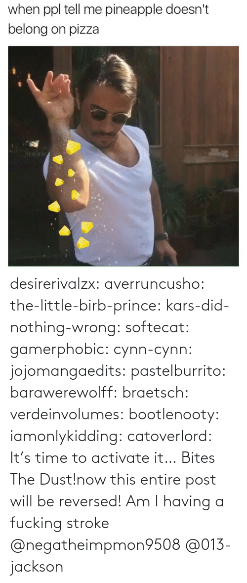 ppl: when ppl tell me pineapple doesn't  belong on pizza desirerivalzx:  averruncusho:  the-little-birb-prince:  kars-did-nothing-wrong:  softecat:  gamerphobic:  cynn-cynn:  jojomangaedits:  pastelburrito:  barawerewolff:  braetsch:  verdeinvolumes:  bootlenooty:  iamonlykidding:  catoverlord:             It's time to activate it… Bites The Dust!now this entire post will be reversed!      Am I having a fucking stroke   @negatheimpmon9508 @013-jackson