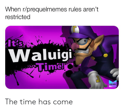 Memes, Time, and Waluigi: When r/prequelmemes rules aren't  restricted  It's  Waluigi  Timel  MEMES The time has come