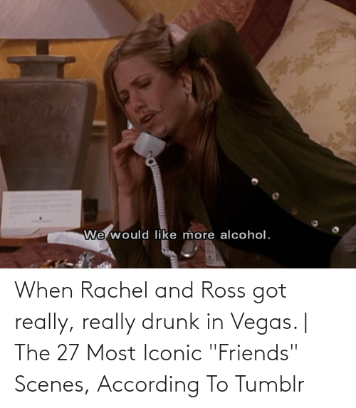"""ross: When Rachel and Ross got really, really drunk in Vegas. 