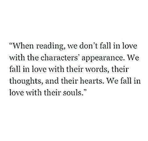 "Souls: ""When reading, we don't fall in love  with the characters' appearance. We  fall in love with their words, their  thoughts, and their hearts. We fall in  love th their souls.*"