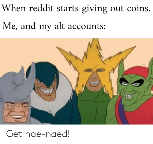 Alt Accounts: When reddit starts giving out coins.  Me, and my alt accounts: Get nae-naed!