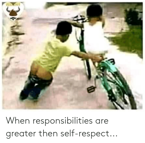responsibilities: When responsibilities are greater then self-respect...