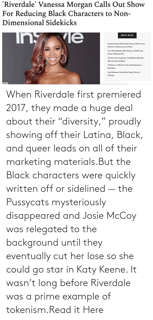 """deal: When Riverdale first premiered 2017, they made a huge deal about their """"diversity,"""" proudly showing off their Latina, Black, and queer leads on all of their marketing materials.But the Black characters were quickly written off or sidelined — the Pussycats mysteriously disappeared and Josie McCoy was relegated to the background until they eventually cut her lose so she could go star in Katy Keene. It wasn't long before Riverdale was a prime example of tokenism.Read it Here"""