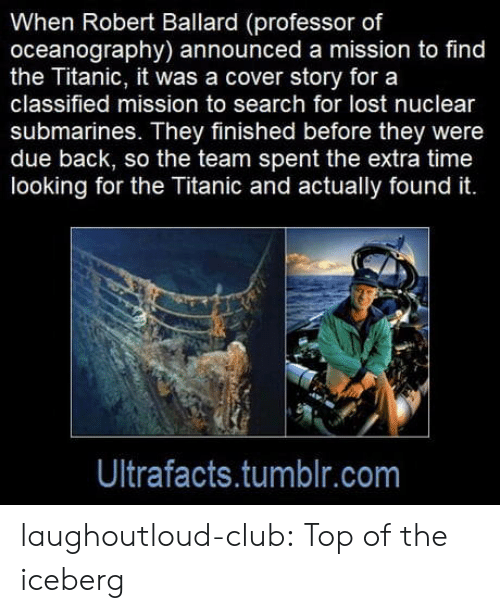 classified: When Robert Ballard (professor of  oceanography) announced a mission to find  the Titanic, it was a cover story for a  classified mission to search for lost nuclear  submarines. They finished before they were  due back, so the team spent the extra time  looking for the Titanic and actually found it.  Ultrafacts.tumblr.com laughoutloud-club:  Top of the iceberg