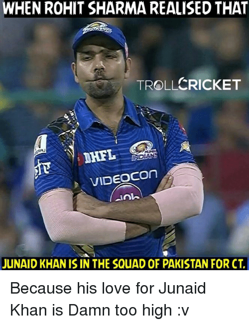 isin: WHEN ROHIT SHARMA REALISED THAT  TROLLCRICKET  VIDEOCOn  anh  JUNAID KHAN ISIN THE SQuAD OF PAKISTAN FOR CT. Because his love for Junaid Khan is Damn too high :v  <RAVEN>