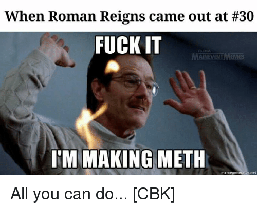 Roman Reigns: When Roman Reigns came out at #30  FUCK IT  AINEVENT  IM MAKING METH  memegenerator net All you can do...  [CBK]