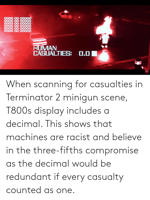 minigun: When scanning for casualties in Terminator 2 minigun scene, T800s display includes a decimal. This shows that machines are racist and believe in the three-fifths compromise as the decimal would be redundant if every casualty counted as one.