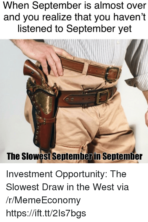 Opportunity, Via, and September: When September is almost over  and you realize that you haven't  listened to September yet  The Slowest Sentemberin September Investment Opportunity: The Slowest Draw in the West via /r/MemeEconomy https://ift.tt/2Is7bgs