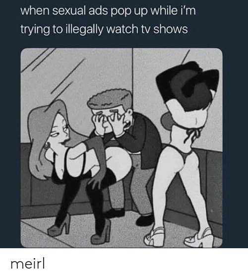 pop up: when sexual ads pop up while i'm  trying to illegally watch tv shows meirl