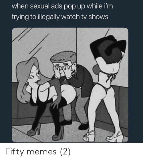 pop up: when sexual ads pop up while i'm  trying to illegally watch tv shows Fifty memes (2)