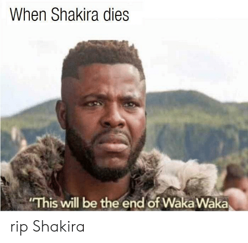 Shakira: When Shakira dies  This will be the end of Wäka Waka rip Shakira