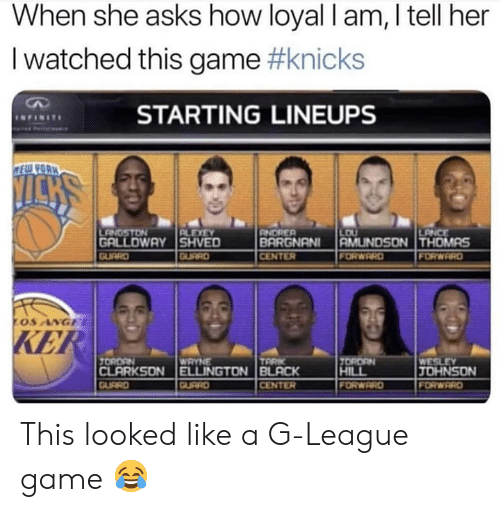 New York Knicks, Nba, and Game: When she asks how loyal I am, I tell her  I watched this game #knicks  STARTING LINEUPS  GALLDWAY SHVED  CENTER  KE  JOHNSON  CENTER  ORWRRD  FORWARD This looked like a G-League game 😂