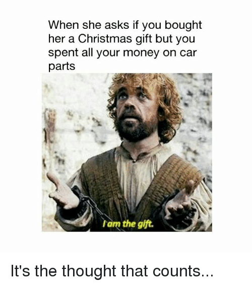Christmas, Memes, and Money: When she asks if you bought  her a Christmas gift but you  spent all your money on car  parts  Tam the gift. It's the thought that counts...