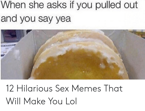 Hilarious Sex Memes: When she asks if you pulled out  and you say yea 12 Hilarious Sex Memes That Will Make You Lol